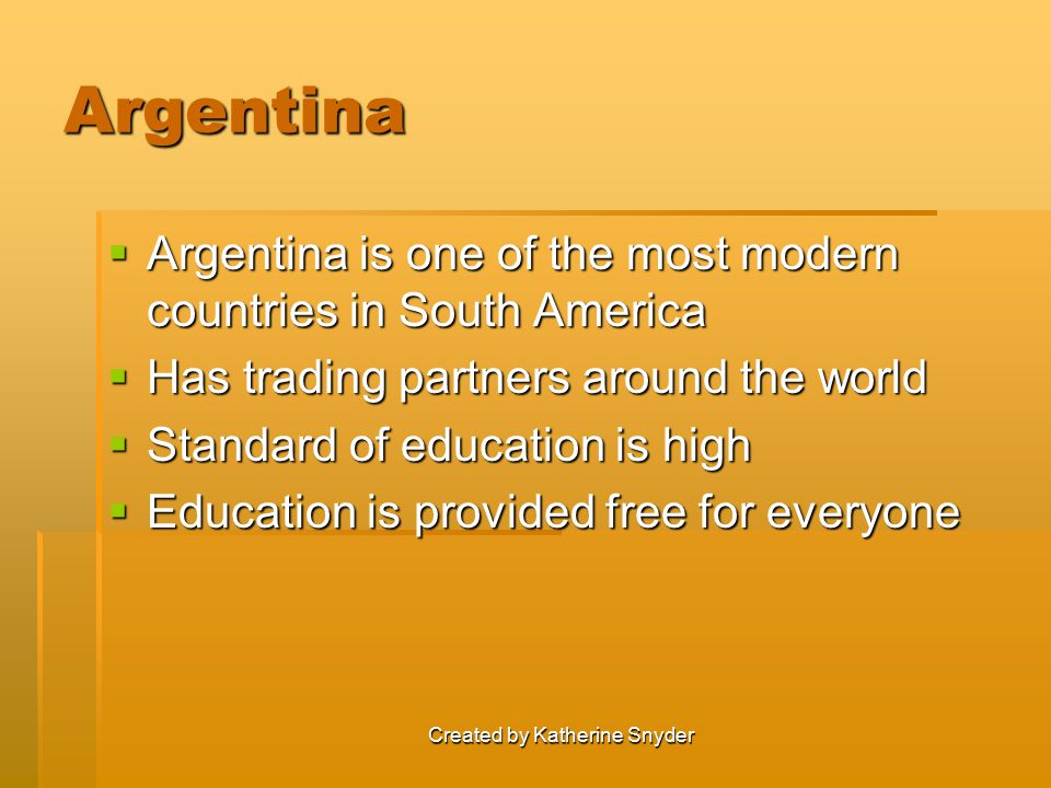 Created by Katherine Snyder Argentina  Argentina is one of the most modern countries in South America  Has trading partners around the world  Standard of education is high  Education is provided free for everyone