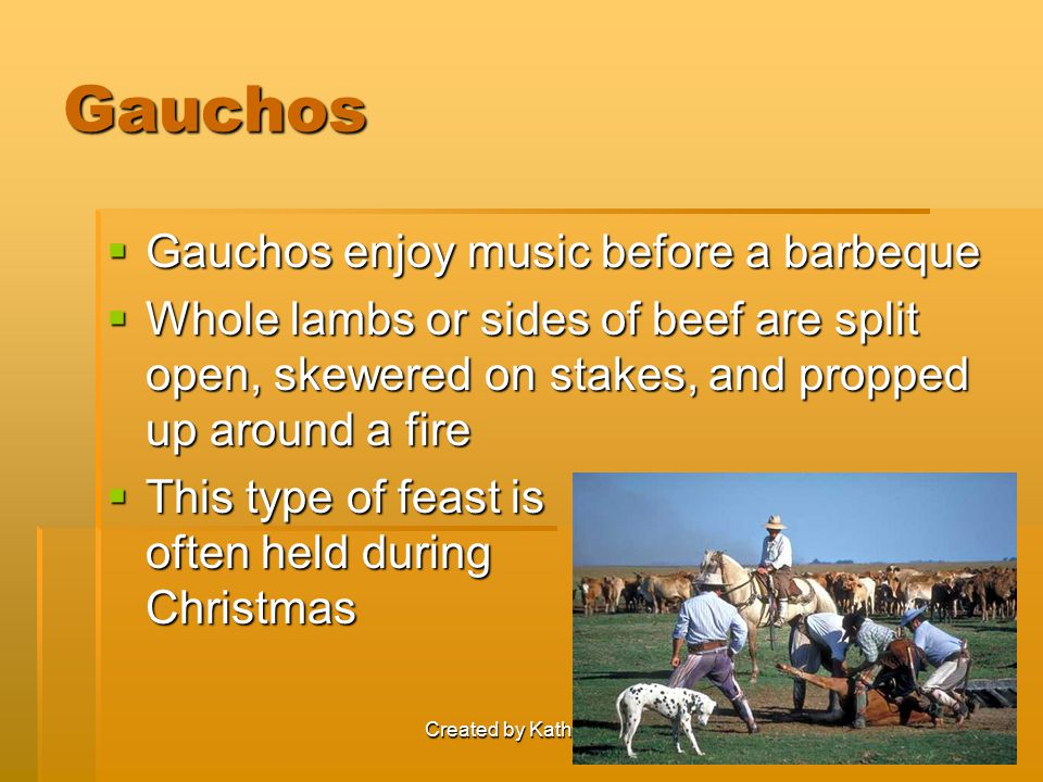 Created by Katherine Snyder Gauchos  Gauchos enjoy music before a barbeque  Whole lambs or sides of beef are split open, skewered on stakes, and pro