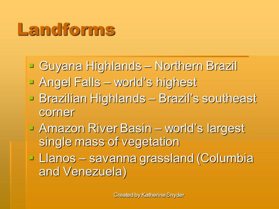 Created by Katherine Snyder Landforms  Guyana Highlands – Northern Brazil  Angel Falls – world's highest  Brazilian Highlands – Brazil's southeast corner  Amazon River Basin – world's largest single mass of vegetation  Llanos – savanna grassland (Columbia and Venezuela)