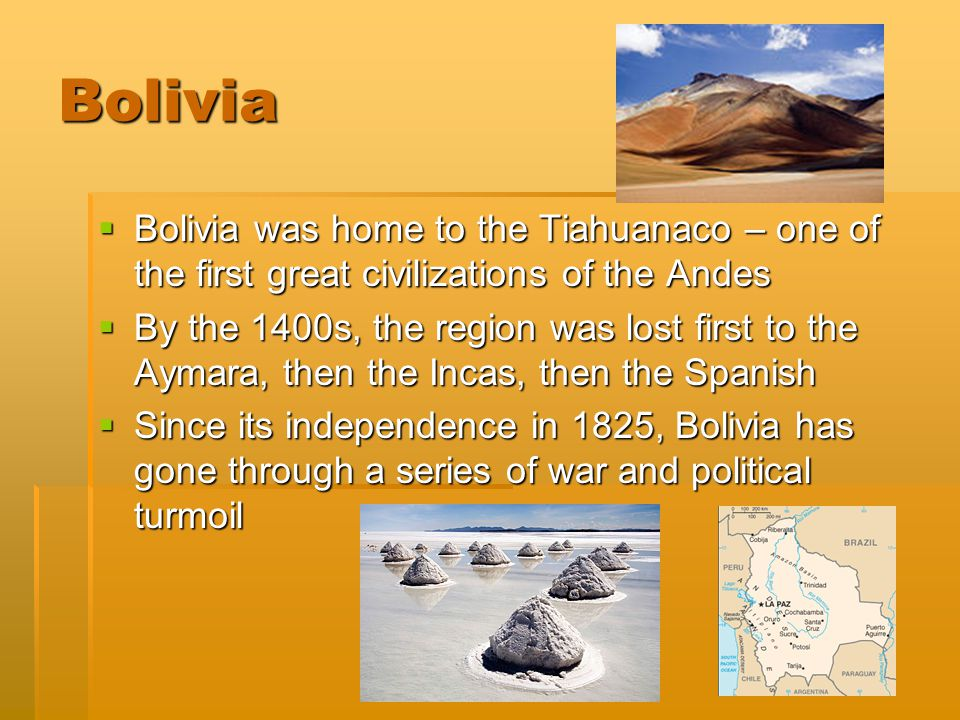 Created by Katherine Snyder Bolivia  Bolivia was home to the Tiahuanaco – one of the first great civilizations of the Andes  By the 1400s, the regio