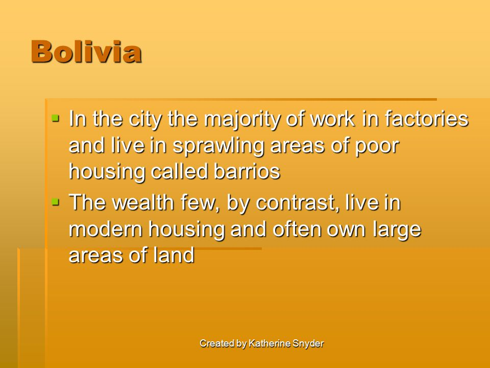 Created by Katherine Snyder Bolivia  In the city the majority of work in factories and live in sprawling areas of poor housing called barrios  The w