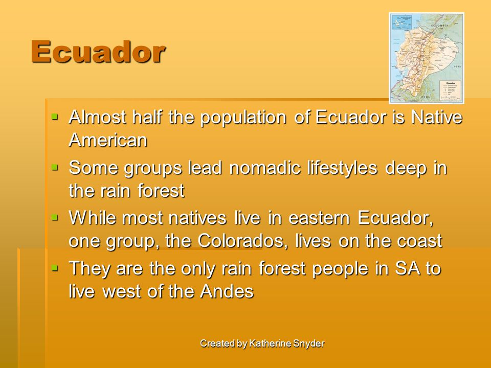 Created by Katherine Snyder Ecuador  Almost half the population of Ecuador is Native American  Some groups lead nomadic lifestyles deep in the rain forest  While most natives live in eastern Ecuador, one group, the Colorados, lives on the coast  They are the only rain forest people in SA to live west of the Andes