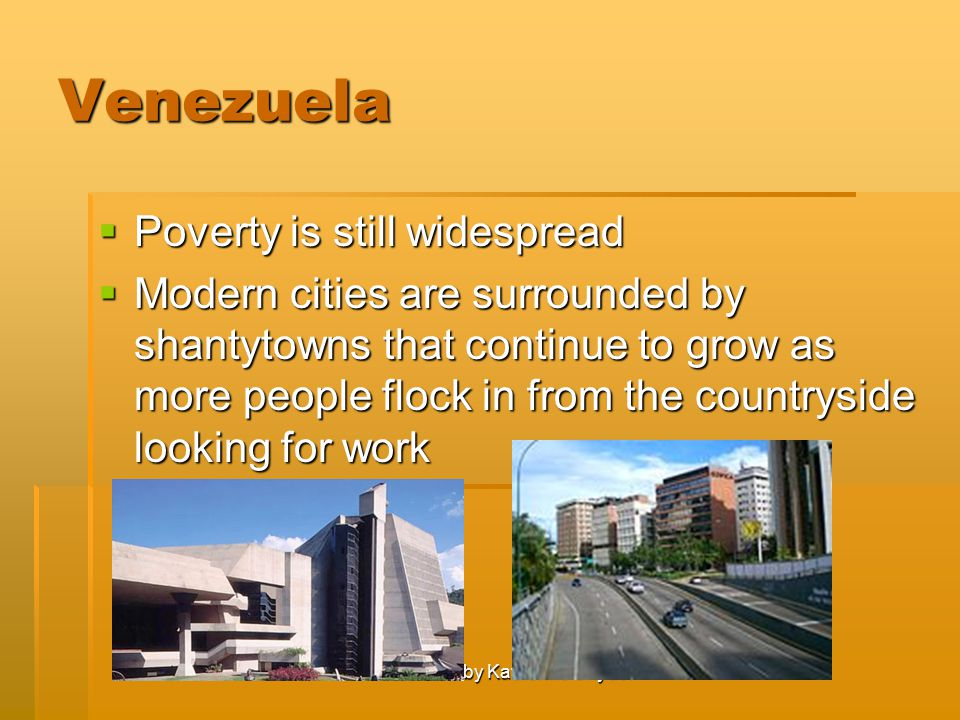 Created by Katherine Snyder Venezuela  Poverty is still widespread  Modern cities are surrounded by shantytowns that continue to grow as more people flock in from the countryside looking for work