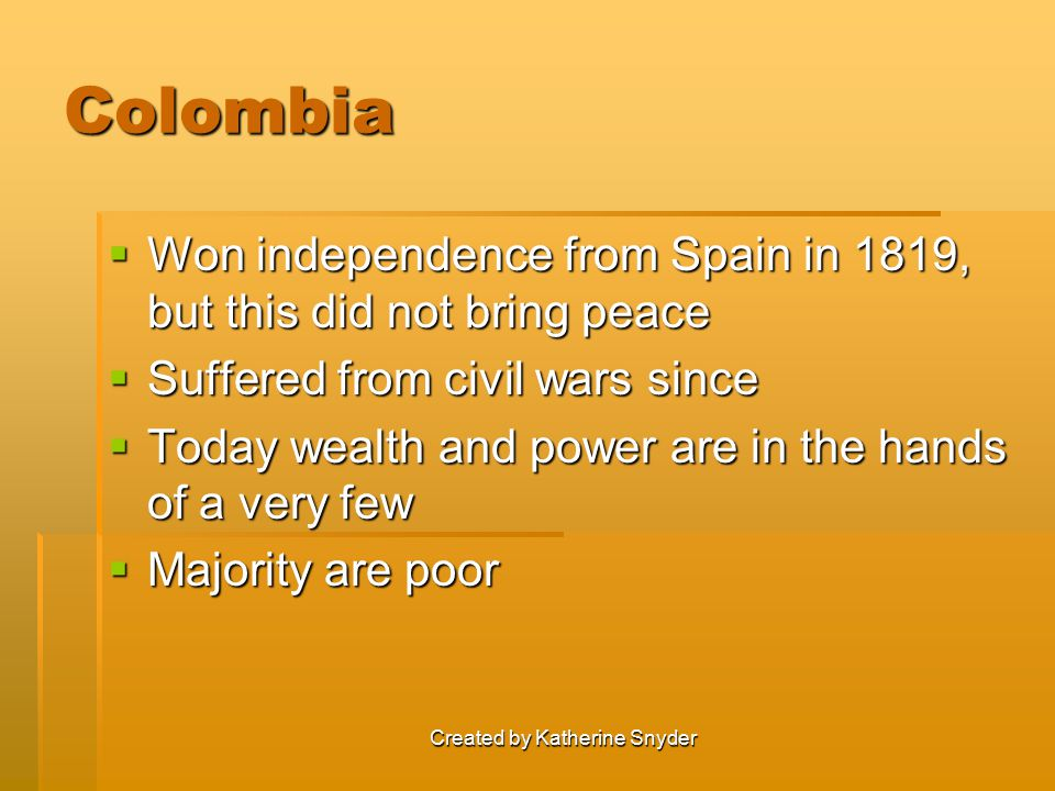 Created by Katherine Snyder Colombia  Won independence from Spain in 1819, but this did not bring peace  Suffered from civil wars since  Today weal