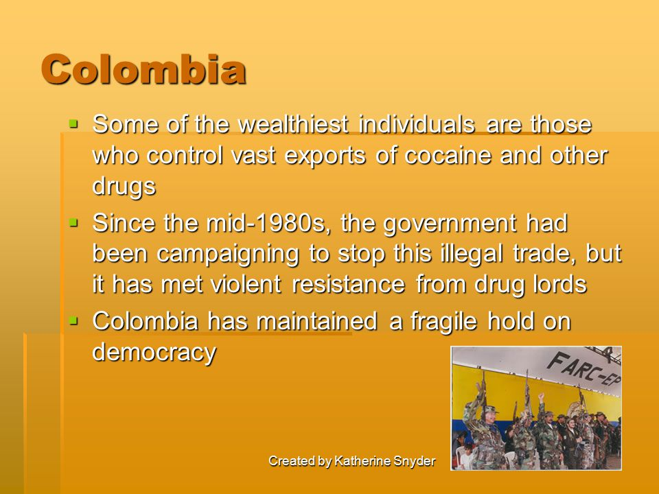 Created by Katherine Snyder Colombia  Some of the wealthiest individuals are those who control vast exports of cocaine and other drugs  Since the mi