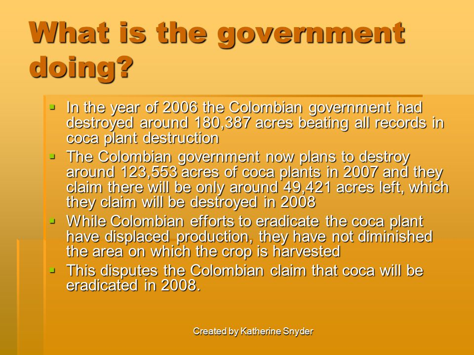 Created by Katherine Snyder What is the government doing?  In the year of 2006 the Colombian government had destroyed around 180,387 acres beating al