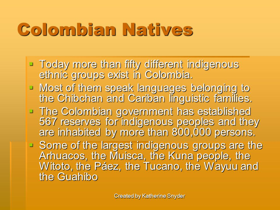 Created by Katherine Snyder Colombian Natives  Today more than fifty different indigenous ethnic groups exist in Colombia.  Most of them speak langu