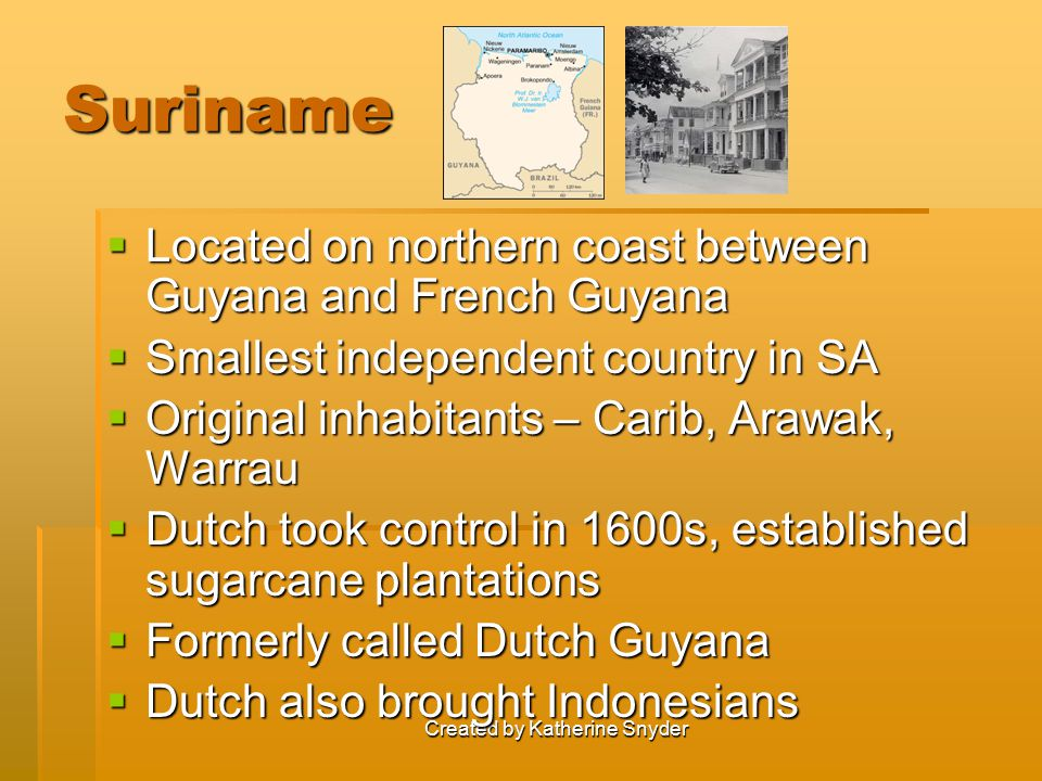 Created by Katherine Snyder Suriname  Located on northern coast between Guyana and French Guyana  Smallest independent country in SA  Original inhabitants – Carib, Arawak, Warrau  Dutch took control in 1600s, established sugarcane plantations  Formerly called Dutch Guyana  Dutch also brought Indonesians