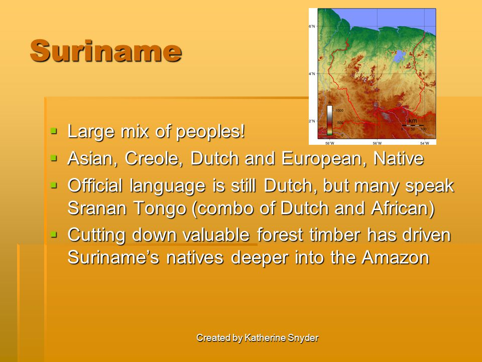 Created by Katherine Snyder Suriname  Large mix of peoples!  Asian, Creole, Dutch and European, Native  Official language is still Dutch, but many