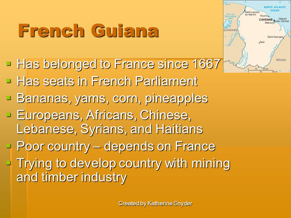 Created by Katherine Snyder French Guiana  Has belonged to France since 1667  Has seats in French Parliament  Bananas, yams, corn, pineapples  Eur