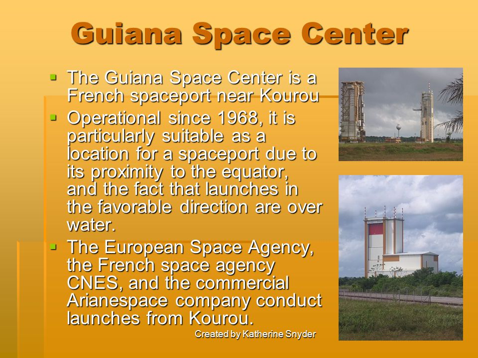 Created by Katherine Snyder Guiana Space Center  The Guiana Space Center is a French spaceport near Kourou  Operational since 1968, it is particular