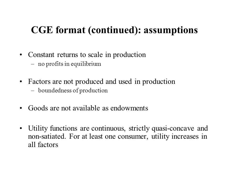CGE format (continued): assumptions Constant returns to scale in production –no profits in equilibrium Factors are not produced and used in production –boundedness of production Goods are not available as endowments Utility functions are continuous, strictly quasi-concave and non-satiated.
