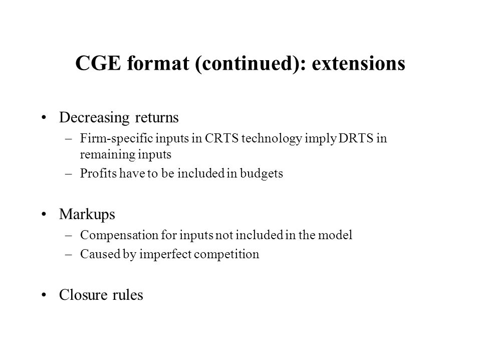 CGE format (continued): extensions Decreasing returns –Firm-specific inputs in CRTS technology imply DRTS in remaining inputs –Profits have to be included in budgets Markups –Compensation for inputs not included in the model –Caused by imperfect competition Closure rules