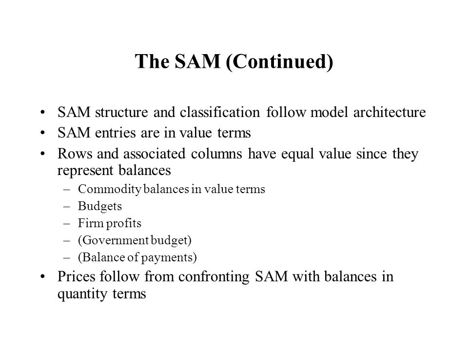 The SAM (Continued) SAM structure and classification follow model architecture SAM entries are in value terms Rows and associated columns have equal value since they represent balances –Commodity balances in value terms –Budgets –Firm profits –(Government budget) –(Balance of payments) Prices follow from confronting SAM with balances in quantity terms