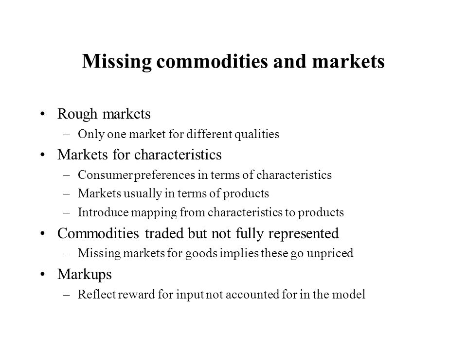 Missing commodities and markets Rough markets –Only one market for different qualities Markets for characteristics –Consumer preferences in terms of characteristics –Markets usually in terms of products –Introduce mapping from characteristics to products Commodities traded but not fully represented –Missing markets for goods implies these go unpriced Markups –Reflect reward for input not accounted for in the model