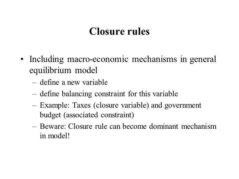 Closure rules Including macro-economic mechanisms in general equilibrium model –define a new variable –define balancing constraint for this variable –Example: Taxes (closure variable) and government budget (associated constraint) –Beware: Closure rule can become dominant mechanism in model!