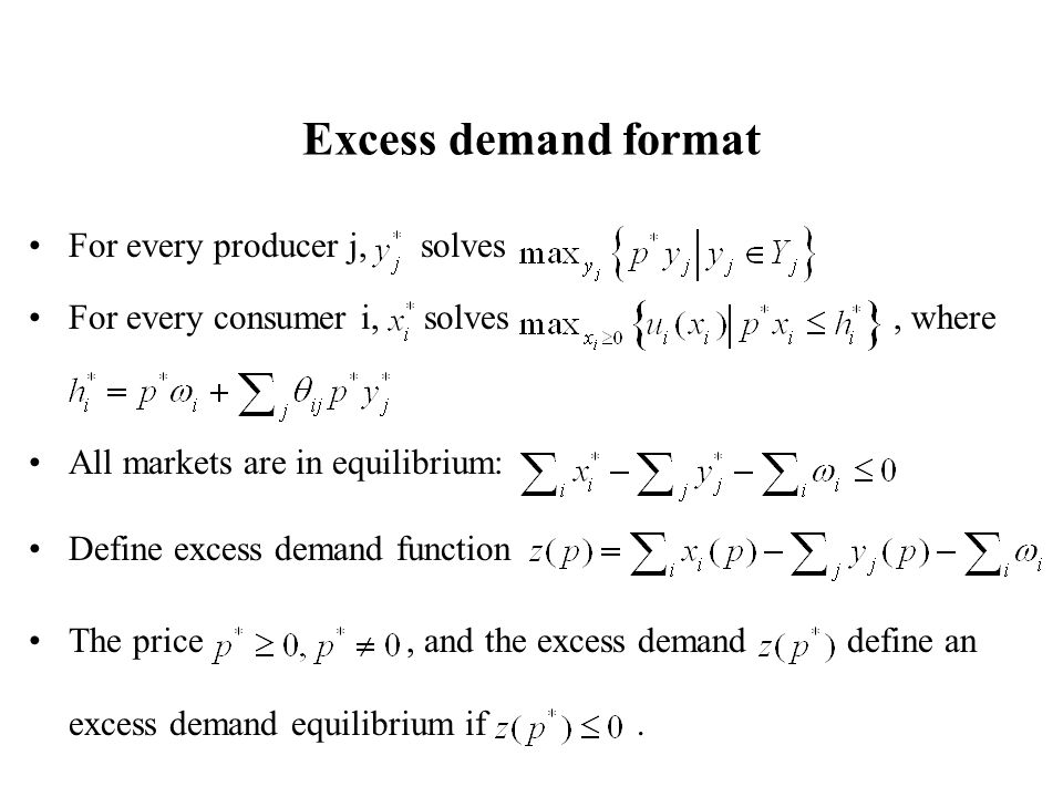 Excess demand format For every producer j, solves For every consumer i, solves, where All markets are in equilibrium: Define excess demand function The price, and the excess demand define an excess demand equilibrium if.