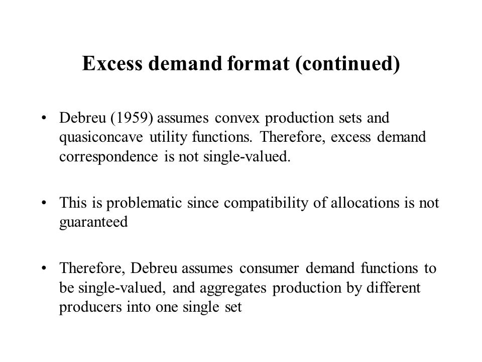 Excess demand format (continued) Debreu (1959) assumes convex production sets and quasiconcave utility functions.