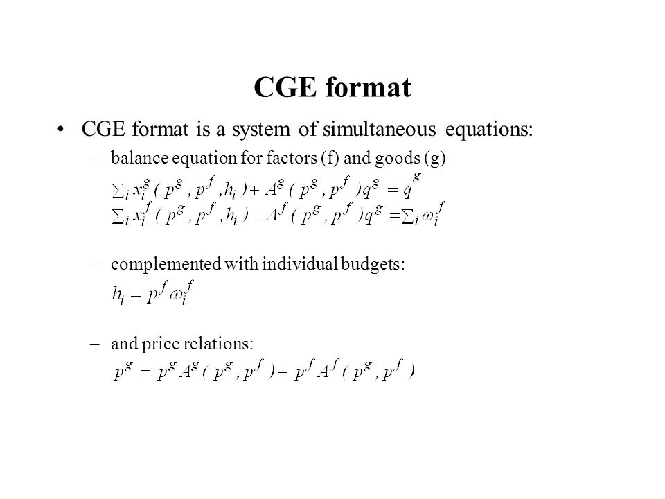 CGE format CGE format is a system of simultaneous equations: –balance equation for factors (f) and goods (g) –complemented with individual budgets: –and price relations: