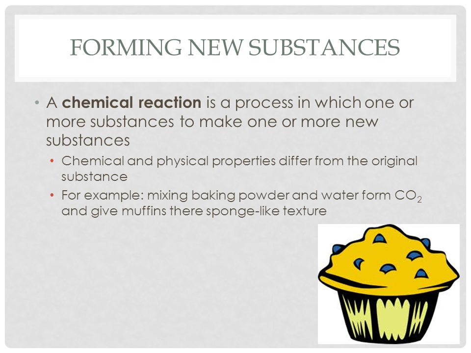 FORMING NEW SUBSTANCES A chemical reaction is a process in which one or more substances to make one or more new substances Chemical and physical properties differ from the original substance For example: mixing baking powder and water form CO 2 and give muffins there sponge-like texture