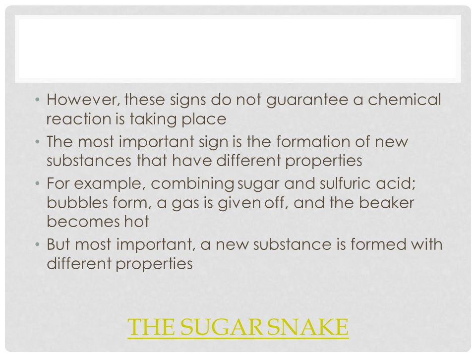 THE SUGAR SNAKE However, these signs do not guarantee a chemical reaction is taking place The most important sign is the formation of new substances that have different properties For example, combining sugar and sulfuric acid; bubbles form, a gas is given off, and the beaker becomes hot But most important, a new substance is formed with different properties