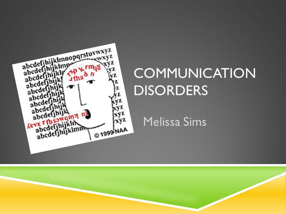COMMUNICATION DISORDERS Melissa Sims