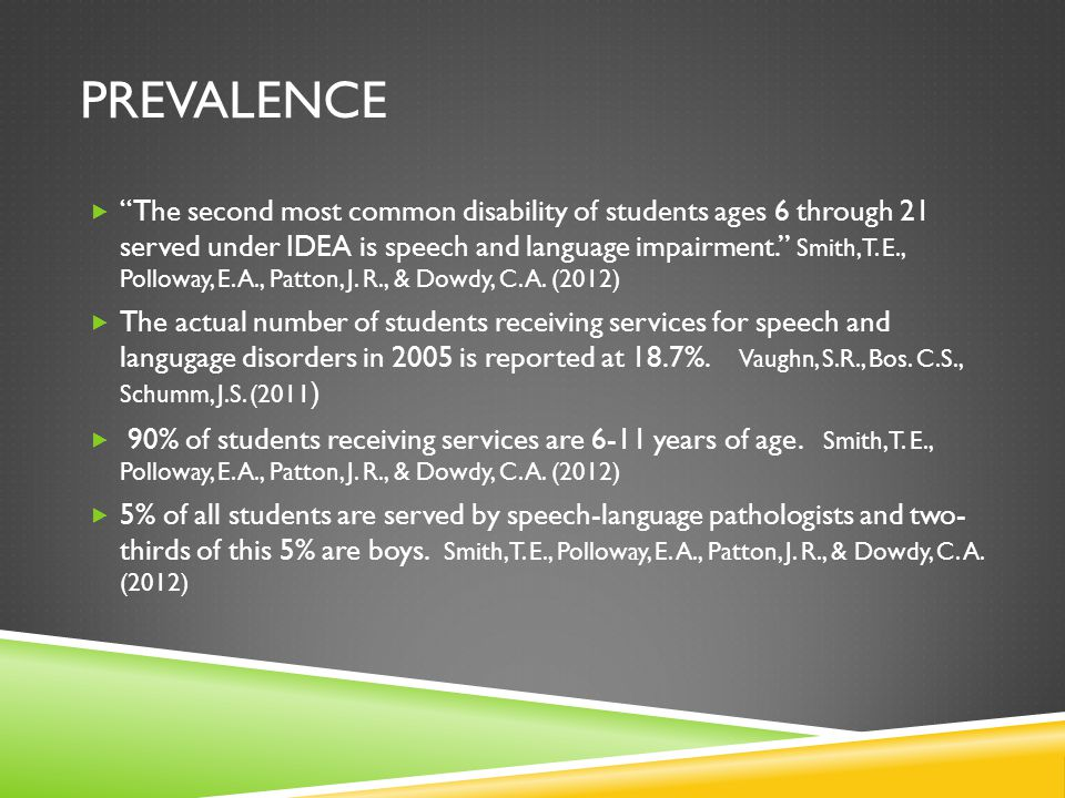 """PREVALENCE  """"The second most common disability of students ages 6 through 21 served under IDEA is speech and language impairment."""" Smith, T. E., Poll"""