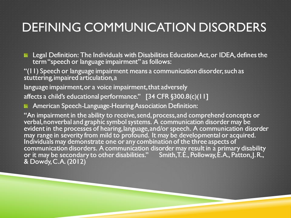 DEFINITIONS (CONT.) Laymen's Terms: Simply put, communication or speech and language impairments involve difficulty in exchanging knowledge, ideas, opinions, desires, and feelings.