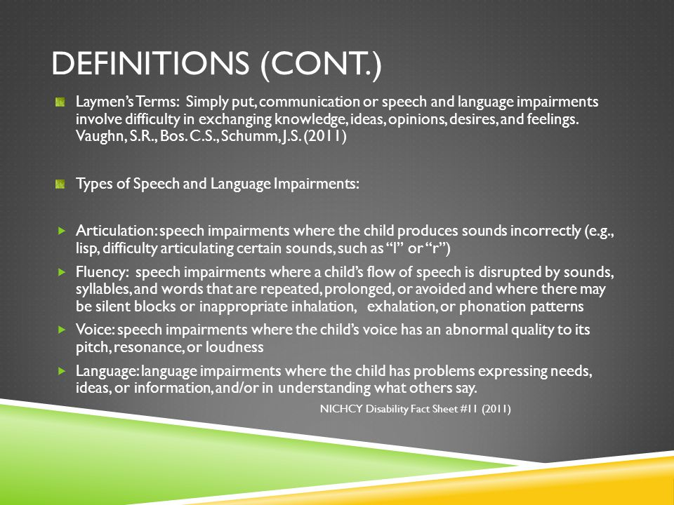 DEFINITIONS (CONT.) Laymen's Terms: Simply put, communication or speech and language impairments involve difficulty in exchanging knowledge, ideas, op