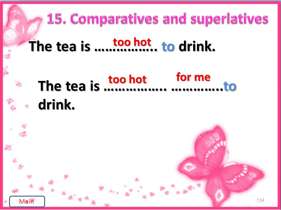 134 The tea is …………….. to drink. too hot The tea is …………….. …………..to drink. too hot for me Main