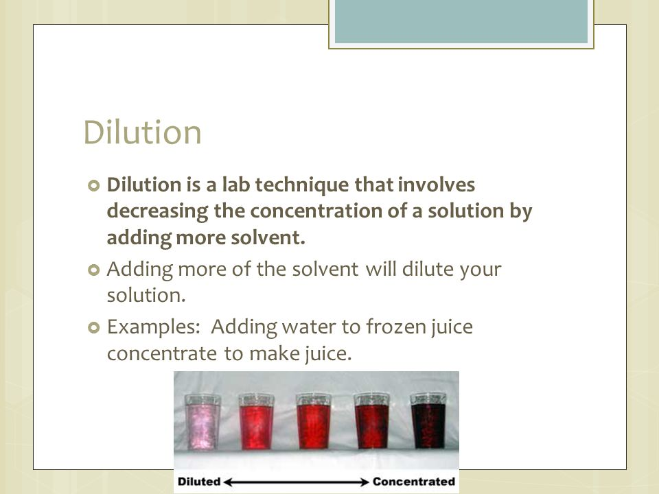 Dilution  Dilution is a lab technique that involves decreasing the concentration of a solution by adding more solvent.  Adding more of the solvent w