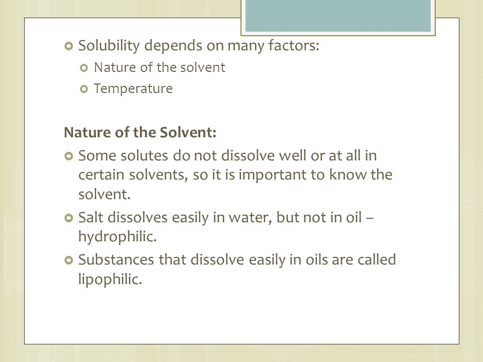  Solubility depends on many factors:  Nature of the solvent  Temperature Nature of the Solvent:  Some solutes do not dissolve well or at all in ce