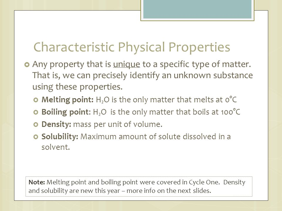 Characteristic Physical Properties  Any property that is unique to a specific type of matter. That is, we can precisely identify an unknown substance