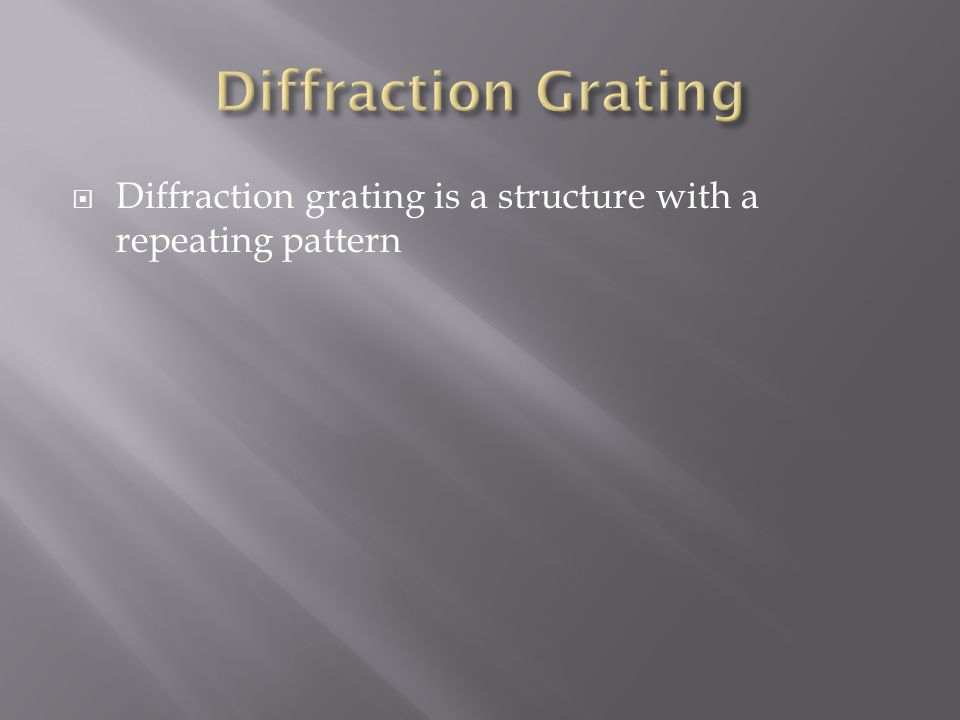  Diffraction grating is a structure with a repeating pattern