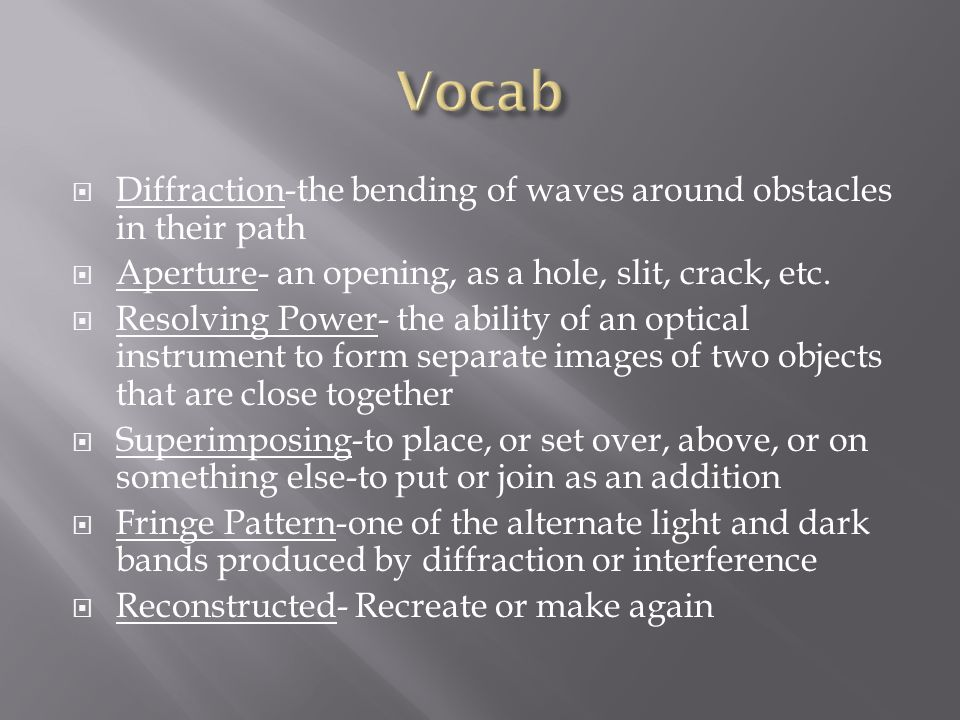  Diffraction-the bending of waves around obstacles in their path  Aperture- an opening, as a hole, slit, crack, etc.