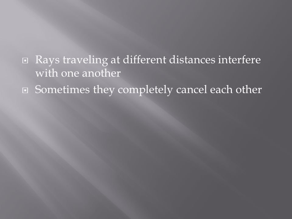  Rays traveling at different distances interfere with one another  Sometimes they completely cancel each other