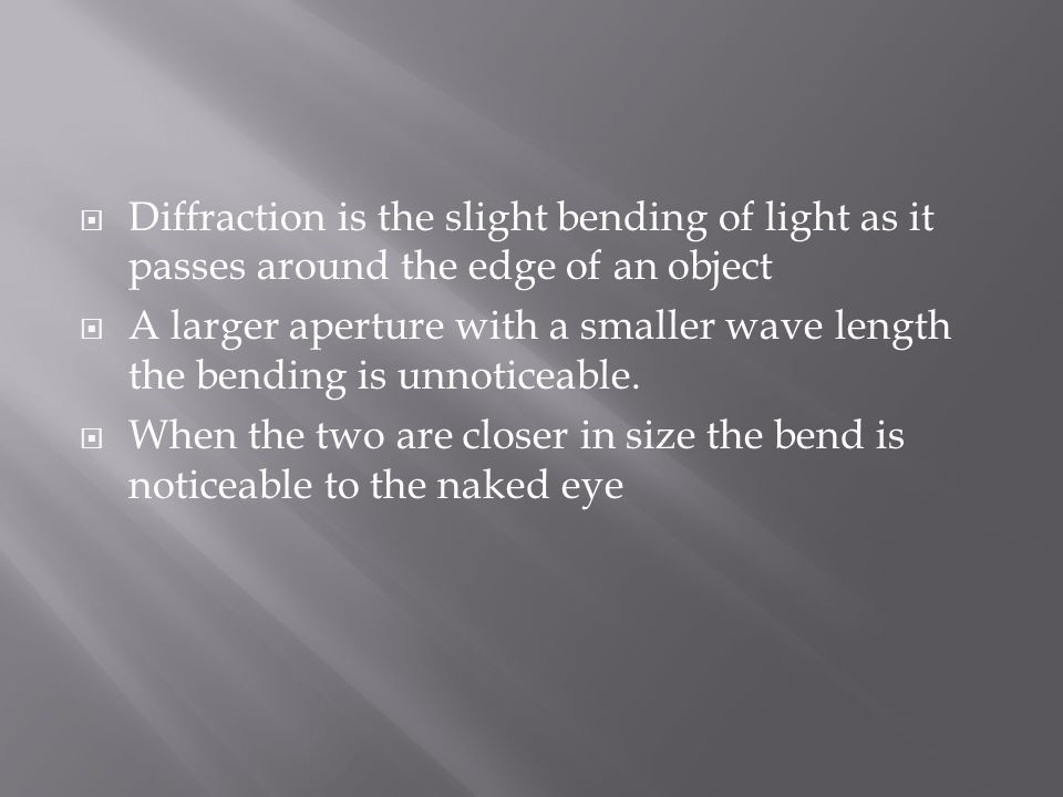  Diffraction is the slight bending of light as it passes around the edge of an object  A larger aperture with a smaller wave length the bending is unnoticeable.