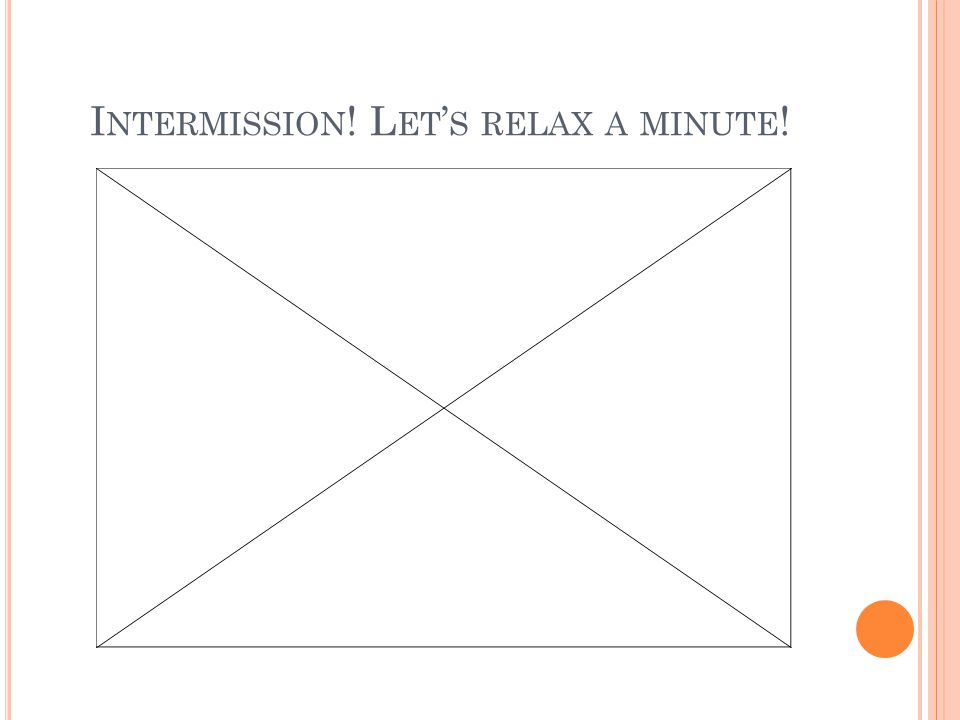 I NTERMISSION ! L ET ' S RELAX A MINUTE !