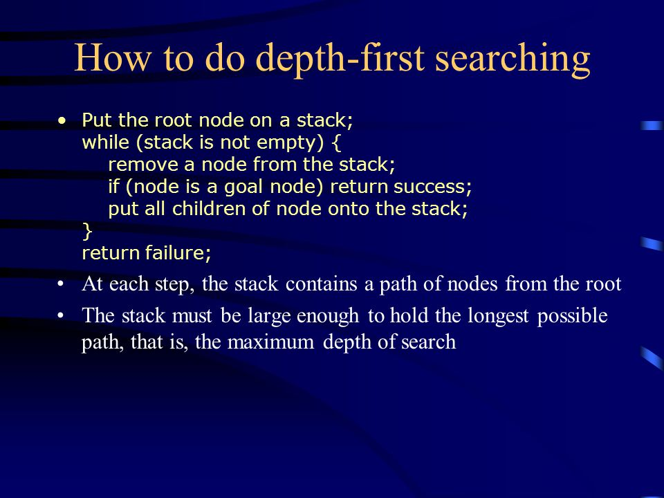 How to do depth-first searching Put the root node on a stack; while (stack is not empty) { remove a node from the stack; if (node is a goal node) return success; put all children of node onto the stack; } return failure; At each step, the stack contains a path of nodes from the root The stack must be large enough to hold the longest possible path, that is, the maximum depth of search