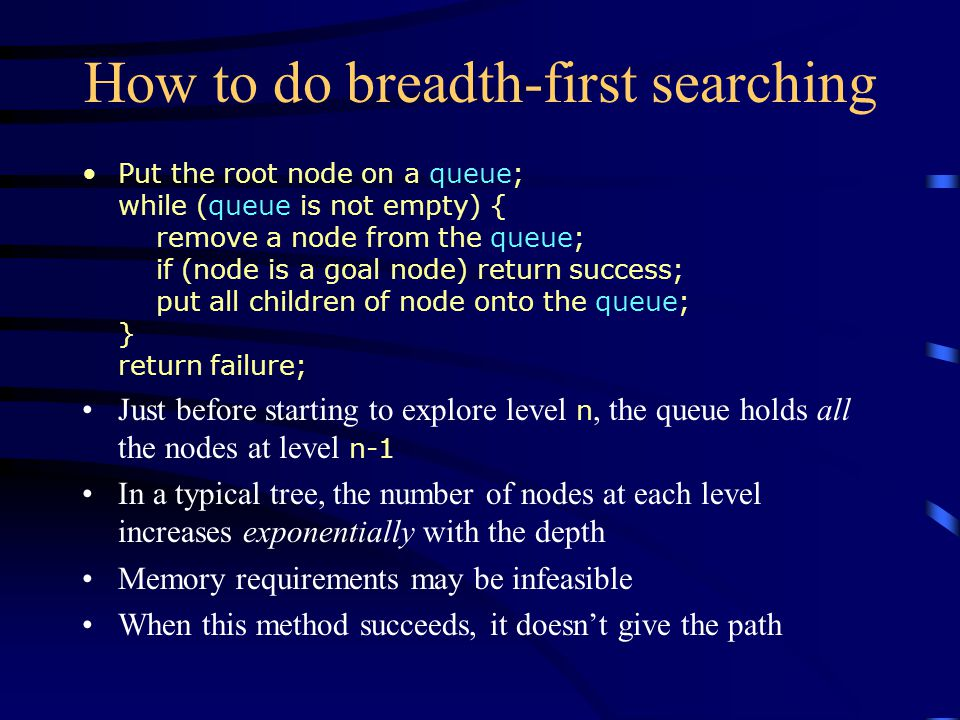 How to do breadth-first searching Put the root node on a queue; while (queue is not empty) { remove a node from the queue; if (node is a goal node) return success; put all children of node onto the queue; } return failure; Just before starting to explore level n, the queue holds all the nodes at level n-1 In a typical tree, the number of nodes at each level increases exponentially with the depth Memory requirements may be infeasible When this method succeeds, it doesn't give the path