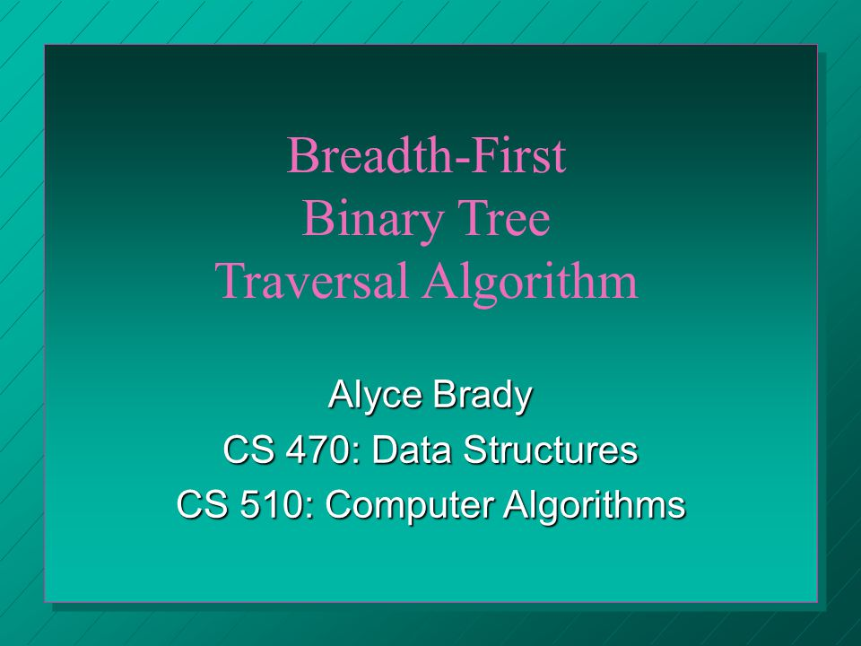 Alyce Brady CS 470: Data Structures CS 510: Computer Algorithms Breadth-First Binary Tree Traversal Algorithm