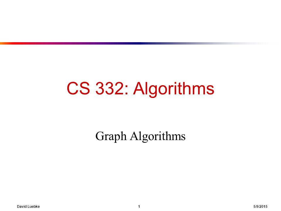 David Luebke 1 5/9/2015 CS 332: Algorithms Graph Algorithms