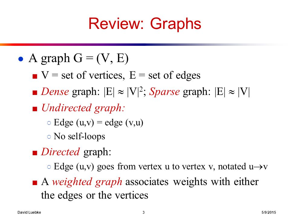 David Luebke 3 5/9/2015 Review: Graphs ● A graph G = (V, E) ■ V = set of vertices, E = set of edges ■ Dense graph: |E|  |V| 2 ; Sparse graph: |E|  |V| ■ Undirected graph: ○ Edge (u,v) = edge (v,u) ○ No self-loops ■ Directed graph: ○ Edge (u,v) goes from vertex u to vertex v, notated u  v ■ A weighted graph associates weights with either the edges or the vertices