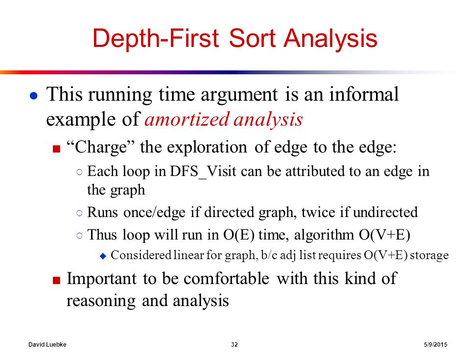 David Luebke 32 5/9/2015 Depth-First Sort Analysis ● This running time argument is an informal example of amortized analysis ■ Charge the exploration of edge to the edge: ○ Each loop in DFS_Visit can be attributed to an edge in the graph ○ Runs once/edge if directed graph, twice if undirected ○ Thus loop will run in O(E) time, algorithm O(V+E)  Considered linear for graph, b/c adj list requires O(V+E) storage ■ Important to be comfortable with this kind of reasoning and analysis