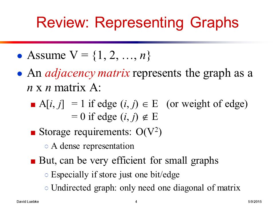 David Luebke 4 5/9/2015 Review: Representing Graphs ● Assume V = {1, 2, …, n} ● An adjacency matrix represents the graph as a n x n matrix A: ■ A[i, j] = 1 if edge (i, j)  E (or weight of edge) = 0 if edge (i, j)  E ■ Storage requirements: O(V 2 ) ○ A dense representation ■ But, can be very efficient for small graphs ○ Especially if store just one bit/edge ○ Undirected graph: only need one diagonal of matrix