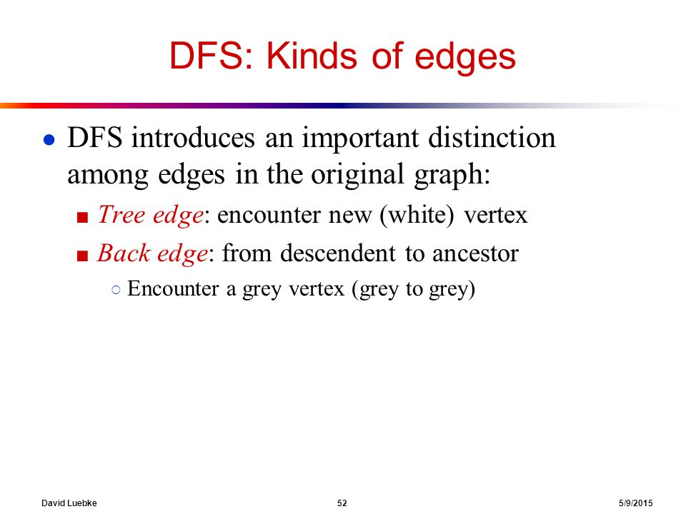 David Luebke 52 5/9/2015 DFS: Kinds of edges ● DFS introduces an important distinction among edges in the original graph: ■ Tree edge: encounter new (white) vertex ■ Back edge: from descendent to ancestor ○ Encounter a grey vertex (grey to grey)