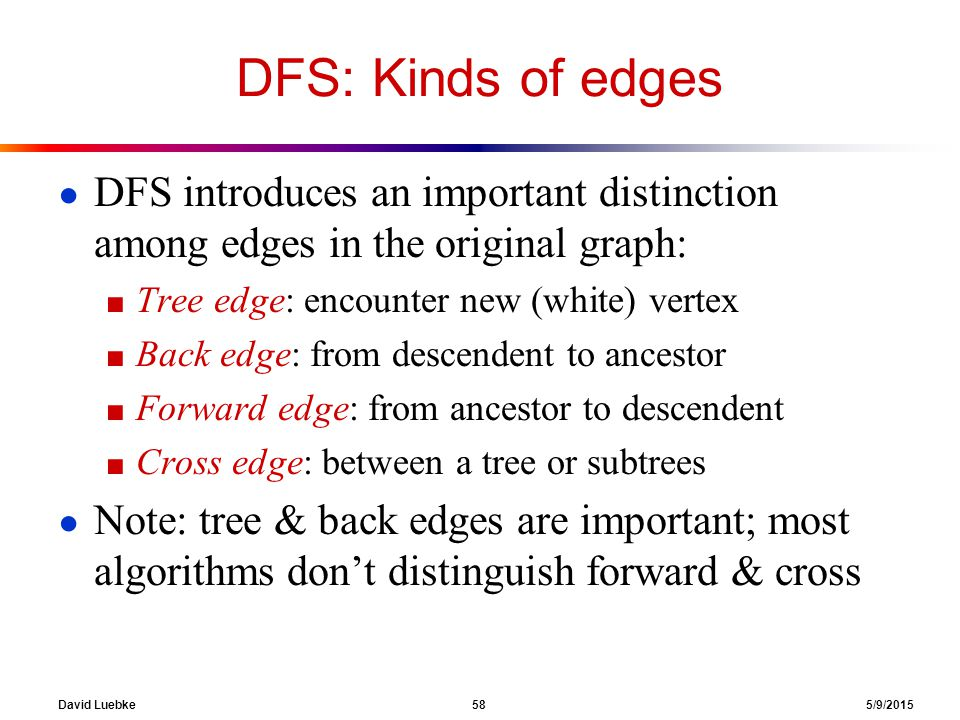 David Luebke 58 5/9/2015 DFS: Kinds of edges ● DFS introduces an important distinction among edges in the original graph: ■ Tree edge: encounter new (white) vertex ■ Back edge: from descendent to ancestor ■ Forward edge: from ancestor to descendent ■ Cross edge: between a tree or subtrees ● Note: tree & back edges are important; most algorithms don't distinguish forward & cross