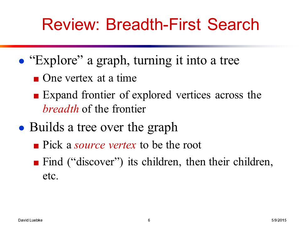 David Luebke 6 5/9/2015 Review: Breadth-First Search ● Explore a graph, turning it into a tree ■ One vertex at a time ■ Expand frontier of explored vertices across the breadth of the frontier ● Builds a tree over the graph ■ Pick a source vertex to be the root ■ Find ( discover ) its children, then their children, etc.