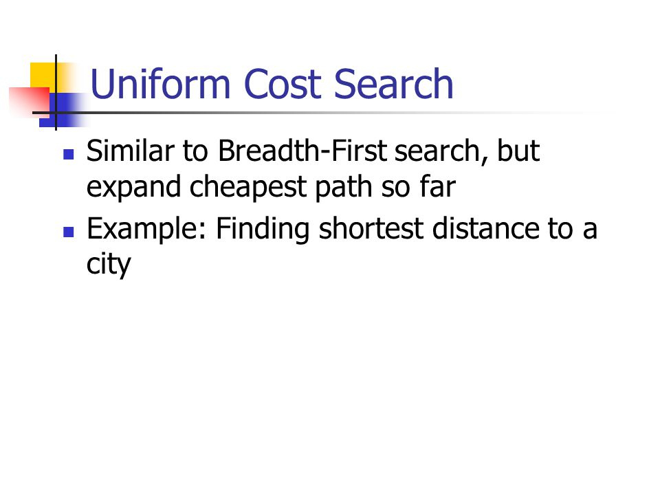 Uniform Cost Search Similar to Breadth-First search, but expand cheapest path so far Example: Finding shortest distance to a city
