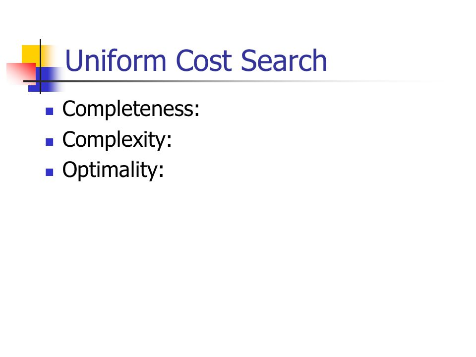 Uniform Cost Search Completeness: Complexity: Optimality: